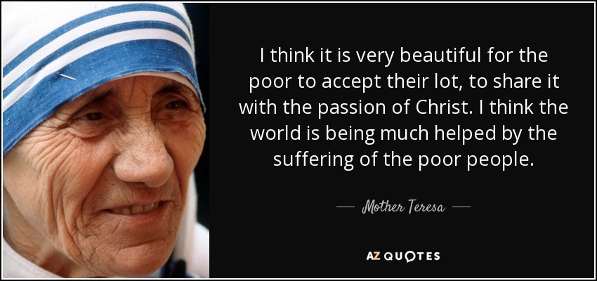 I think it is very beautiful for the poor to accept their lot, to share it with the passion of Christ. I think the world is being much helped by the suffering of the poor people. - Mother Teresa