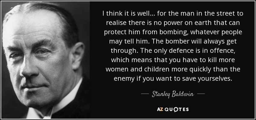 I think it is well . . . for the man in the street to realise there is no power on earth that can protect him from bombing, whatever people may tell him. The bomber will always get through. The only defence is in offence, which means that you have to kill more women and children more quickly than the enemy if you want to save yourselves. - Stanley Baldwin