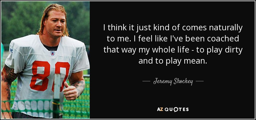 I think it just kind of comes naturally to me. I feel like I've been coached that way my whole life - to play dirty and to play mean. - Jeremy Shockey