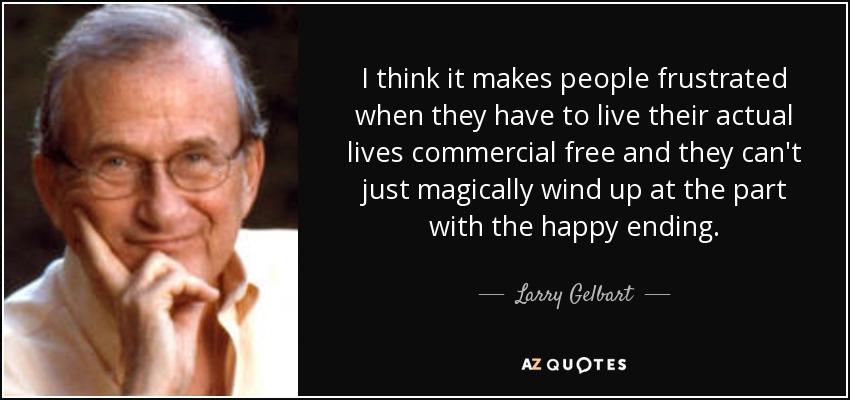 I think it makes people frustrated when they have to live their actual lives commercial free and they can't just magically wind up at the part with the happy ending. - Larry Gelbart
