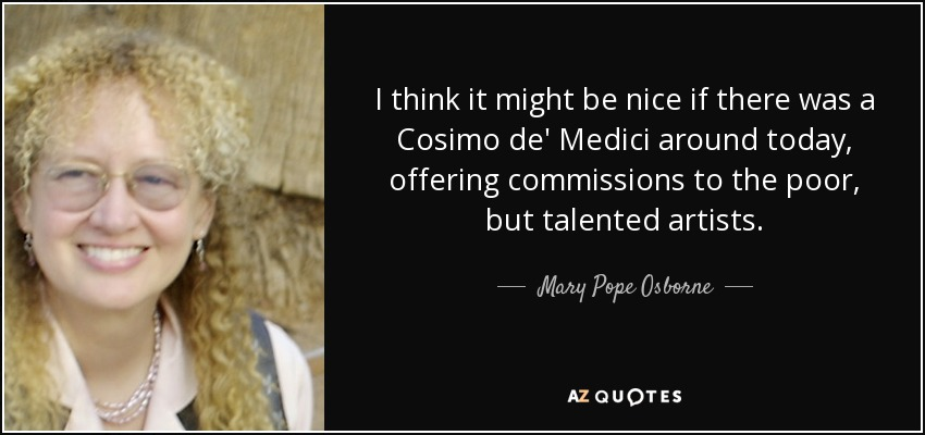 I think it might be nice if there was a Cosimo de' Medici around today, offering commissions to the poor, but talented artists. - Mary Pope Osborne