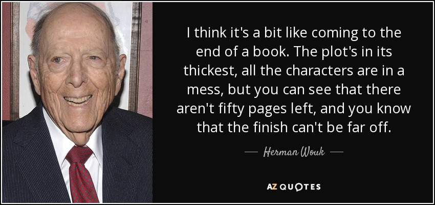 I think it's a bit like coming to the end of a book. The plot's in its thickest, all the characters are in a mess, but you can see that there aren't fifty pages left, and you know that the finish can't be far off. - Herman Wouk