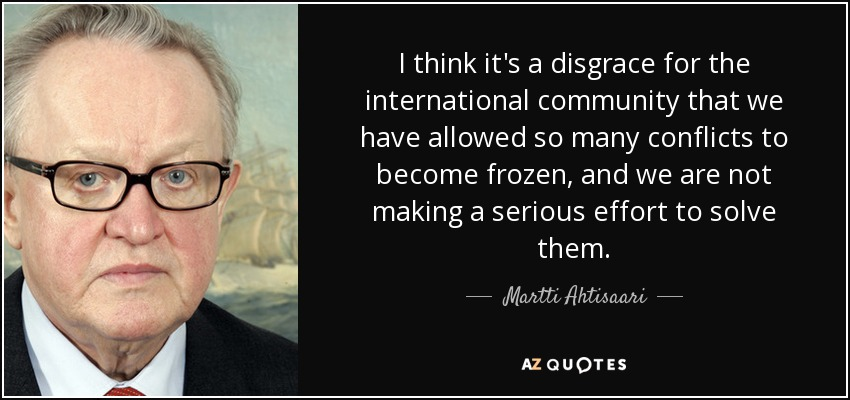 I think it's a disgrace for the international community that we have allowed so many conflicts to become frozen, and we are not making a serious effort to solve them. - Martti Ahtisaari