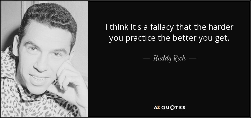 I think it's a fallacy that the harder you practice the better you get. - Buddy Rich