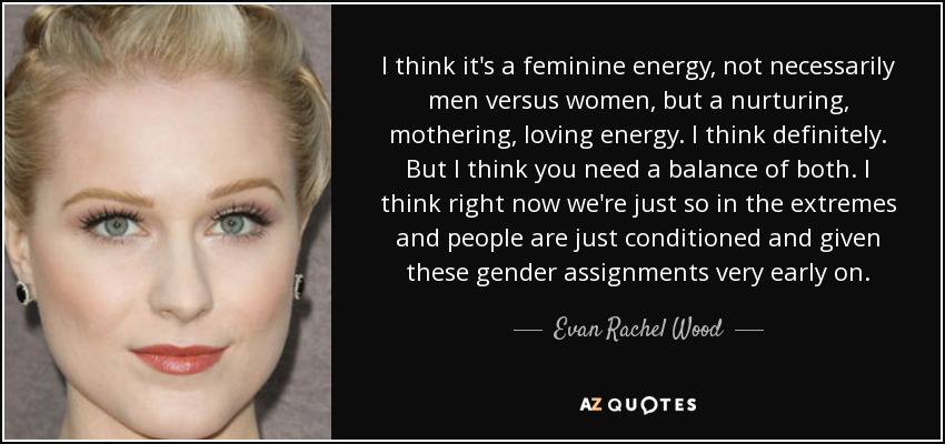 I think it's a feminine energy, not necessarily men versus women, but a nurturing, mothering, loving energy. I think definitely. But I think you need a balance of both. I think right now we're just so in the extremes and people are just conditioned and given these gender assignments very early on. - Evan Rachel Wood