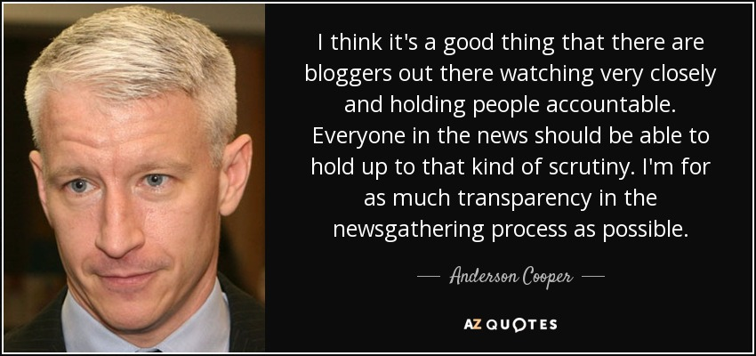 I think it's a good thing that there are bloggers out there watching very closely and holding people accountable. Everyone in the news should be able to hold up to that kind of scrutiny. I'm for as much transparency in the newsgathering process as possible. - Anderson Cooper