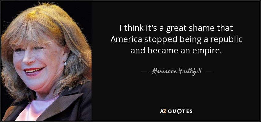 I think it's a great shame that America stopped being a republic and became an empire. - Marianne Faithfull