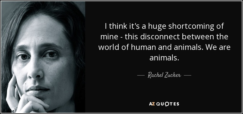 I think it's a huge shortcoming of mine - this disconnect between the world of human and animals. We are animals. - Rachel Zucker