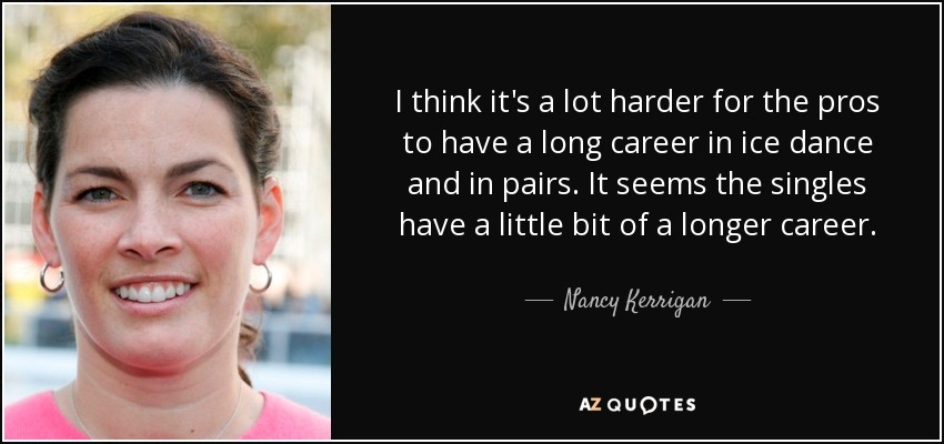 I think it's a lot harder for the pros to have a long career in ice dance and in pairs. It seems the singles have a little bit of a longer career. - Nancy Kerrigan