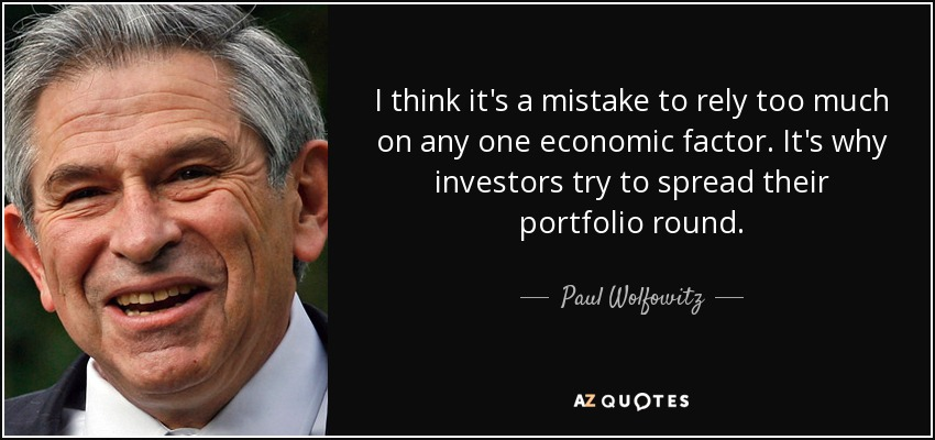 I think it's a mistake to rely too much on any one economic factor. It's why investors try to spread their portfolio round. - Paul Wolfowitz