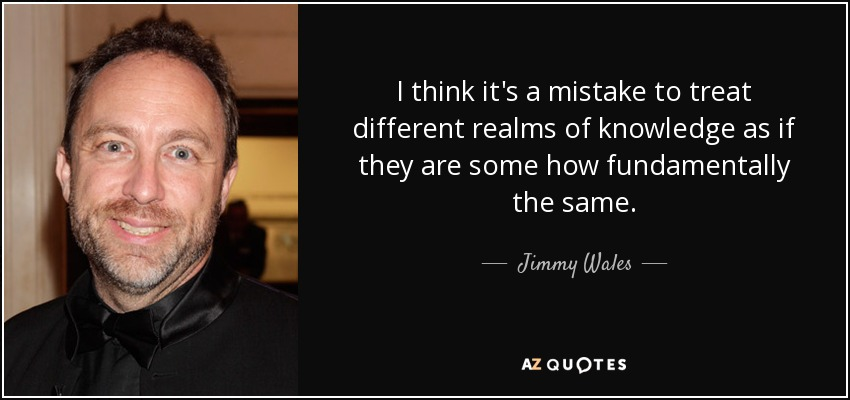 I think it's a mistake to treat different realms of knowledge as if they are some how fundamentally the same. - Jimmy Wales