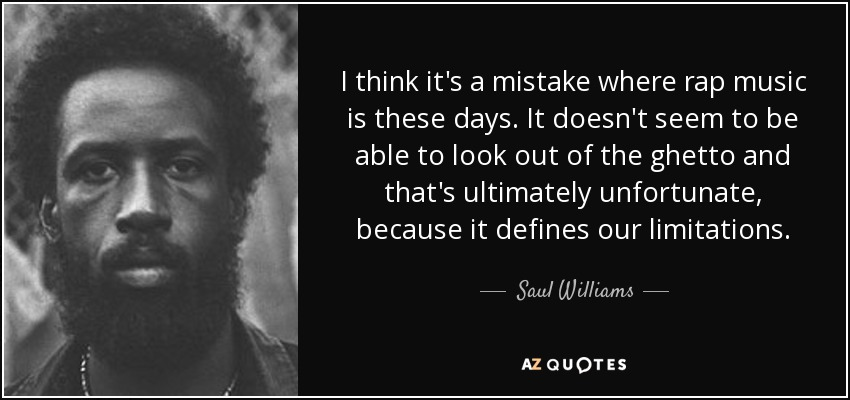 I think it's a mistake where rap music is these days. It doesn't seem to be able to look out of the ghetto and that's ultimately unfortunate, because it defines our limitations. - Saul Williams