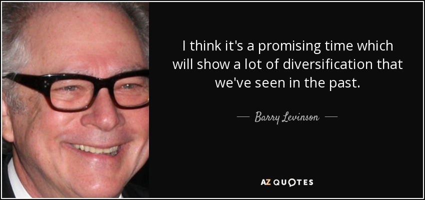 I think it's a promising time which will show a lot of diversification that we've seen in the past. - Barry Levinson