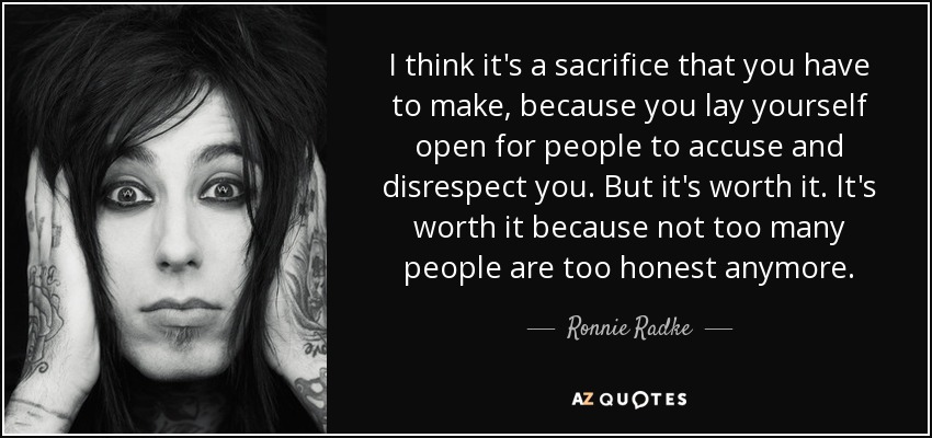 I think it's a sacrifice that you have to make, because you lay yourself open for people to accuse and disrespect you. But it's worth it. It's worth it because not too many people are too honest anymore. - Ronnie Radke