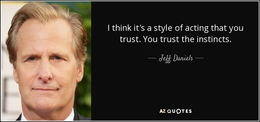 I think it's a style of acting that you trust. You trust the instincts. - Jeff Daniels