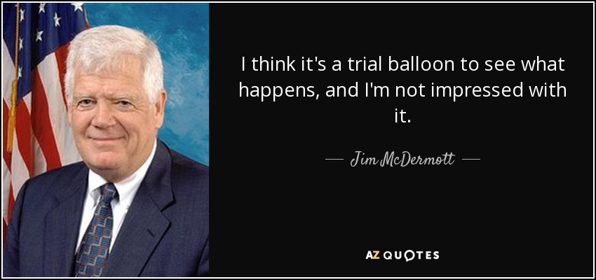 I think it's a trial balloon to see what happens, and I'm not impressed with it. - Jim McDermott