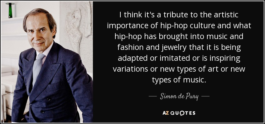 I think it's a tribute to the artistic importance of hip-hop culture and what hip-hop has brought into music and fashion and jewelry that it is being adapted or imitated or is inspiring variations or new types of art or new types of music. - Simon de Pury