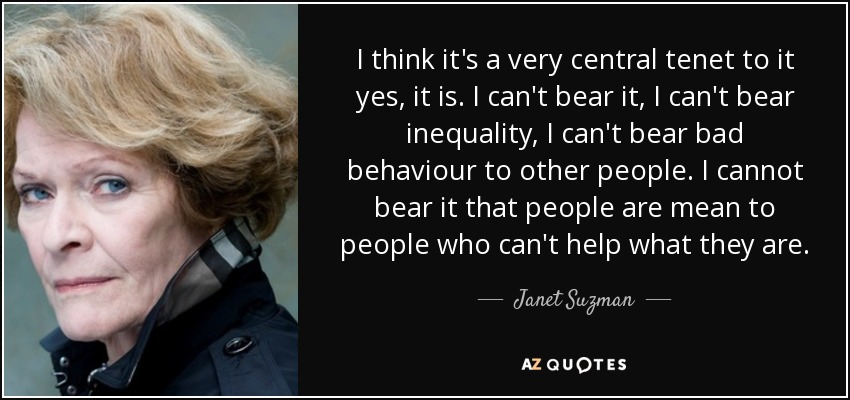 I think it's a very central tenet to it yes, it is. I can't bear it, I can't bear inequality, I can't bear bad behaviour to other people. I cannot bear it that people are mean to people who can't help what they are. - Janet Suzman