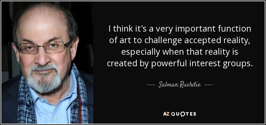 I think it's a very important function of art to challenge accepted reality, especially when that reality is created by powerful interest groups. - Salman Rushdie