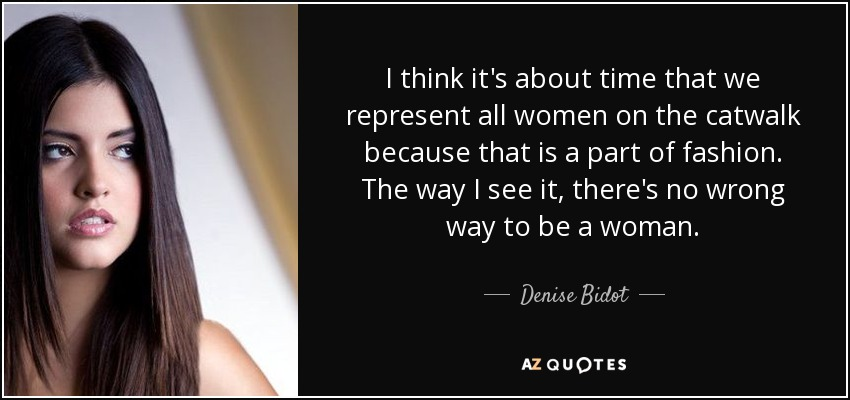 I think it's about time that we represent all women on the catwalk because that is a part of fashion. The way I see it, there's no wrong way to be a woman. - Denise Bidot