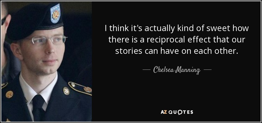 I think it's actually kind of sweet how there is a reciprocal effect that our stories can have on each other. - Chelsea Manning