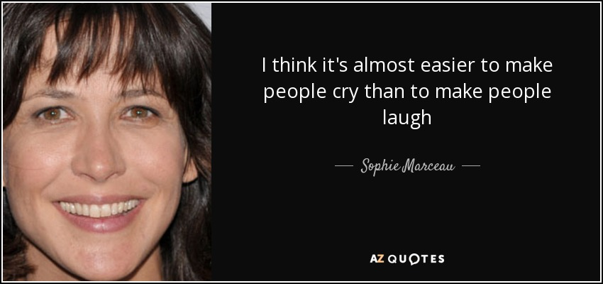 I think it's almost easier to make people cry than to make people laugh - Sophie Marceau