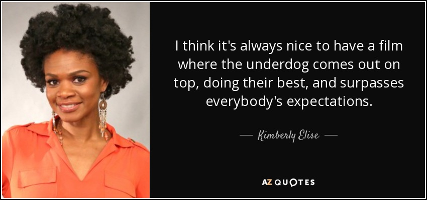 I think it's always nice to have a film where the underdog comes out on top, doing their best, and surpasses everybody's expectations. - Kimberly Elise