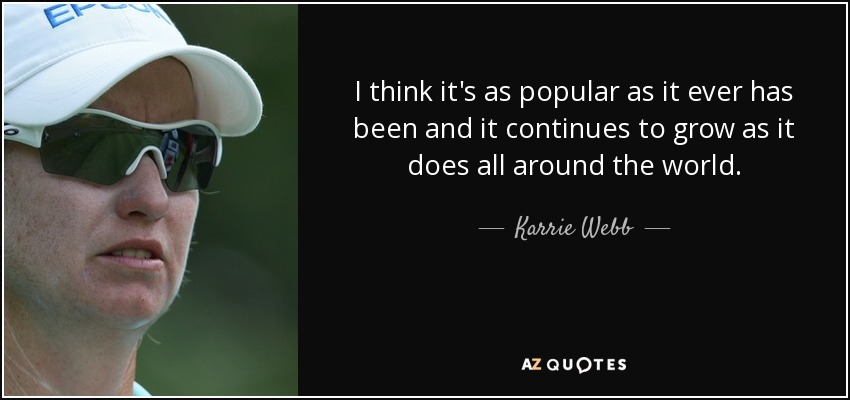 I think it's as popular as it ever has been and it continues to grow as it does all around the world. - Karrie Webb