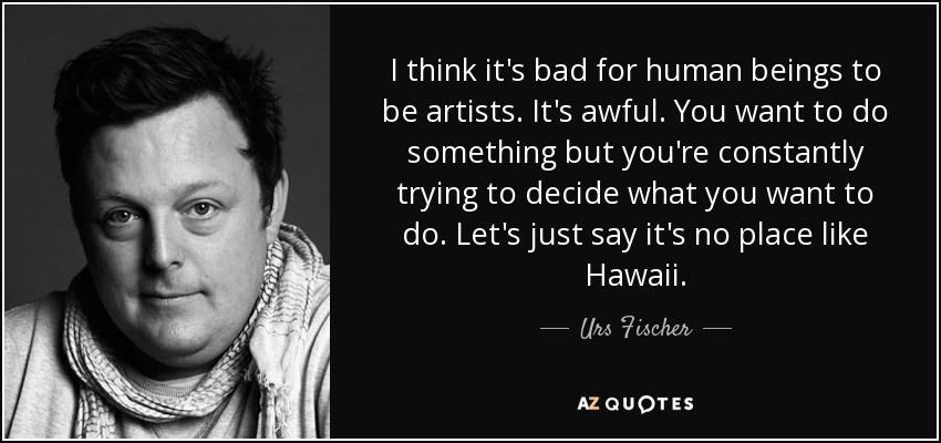 I think it's bad for human beings to be artists. It's awful. You want to do something but you're constantly trying to decide what you want to do. Let's just say it's no place like Hawaii. - Urs Fischer