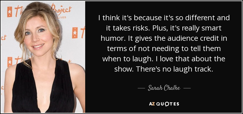 I think it's because it's so different and it takes risks. Plus, it's really smart humor. It gives the audience credit in terms of not needing to tell them when to laugh. I love that about the show. There's no laugh track. - Sarah Chalke