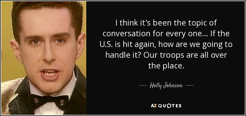 I think it's been the topic of conversation for every one... If the U.S. is hit again, how are we going to handle it? Our troops are all over the place. - Holly Johnson
