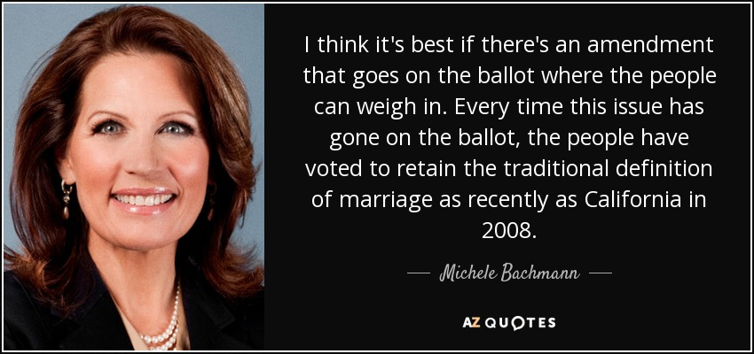 I think it's best if there's an amendment that goes on the ballot where the people can weigh in. Every time this issue has gone on the ballot, the people have voted to retain the traditional definition of marriage as recently as California in 2008. - Michele Bachmann