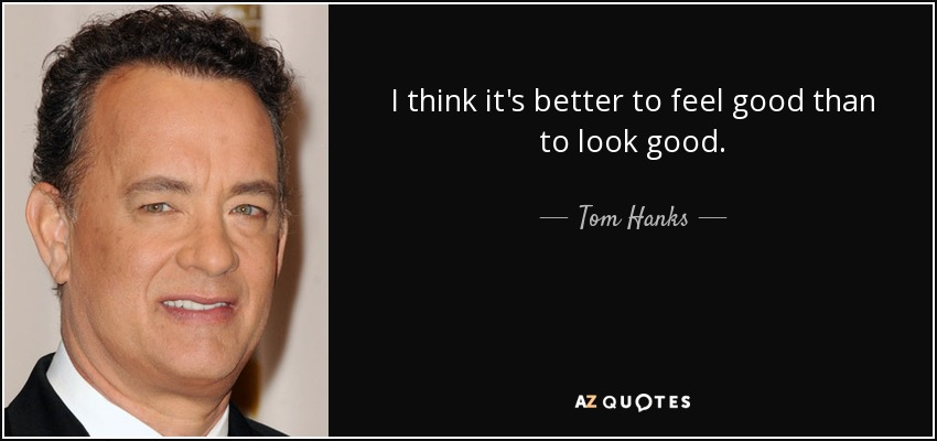 I think it's better to feel good than to look good. - Tom Hanks