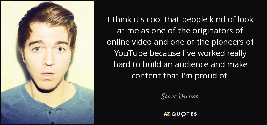 I think it's cool that people kind of look at me as one of the originators of online video and one of the pioneers of YouTube because I've worked really hard to build an audience and make content that I'm proud of. - Shane Dawson
