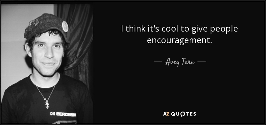 I think it's cool to give people encouragement. - Avey Tare