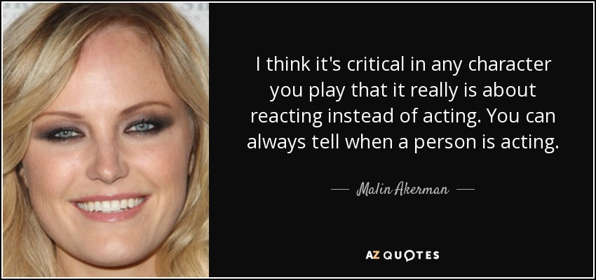 I think it's critical in any character you play that it really is about reacting instead of acting. You can always tell when a person is acting. - Malin Akerman