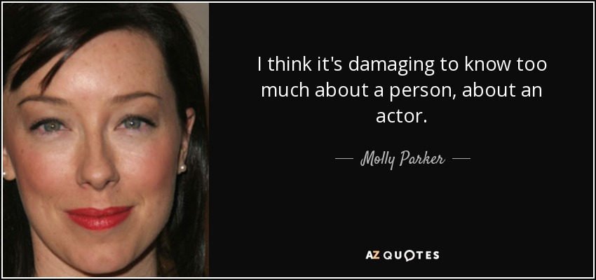 I think it's damaging to know too much about a person, about an actor. - Molly Parker