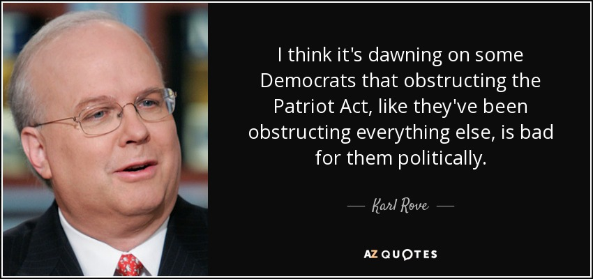 I think it's dawning on some Democrats that obstructing the Patriot Act, like they've been obstructing everything else, is bad for them politically. - Karl Rove