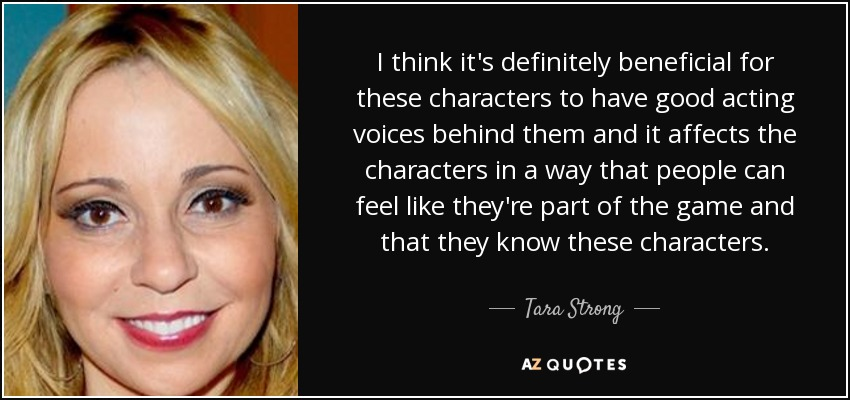 I think it's definitely beneficial for these characters to have good acting voices behind them and it affects the characters in a way that people can feel like they're part of the game and that they know these characters. - Tara Strong