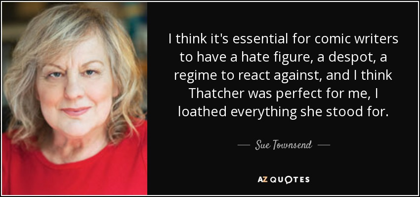 I think it's essential for comic writers to have a hate figure, a despot, a regime to react against, and I think Thatcher was perfect for me, I loathed everything she stood for. - Sue Townsend