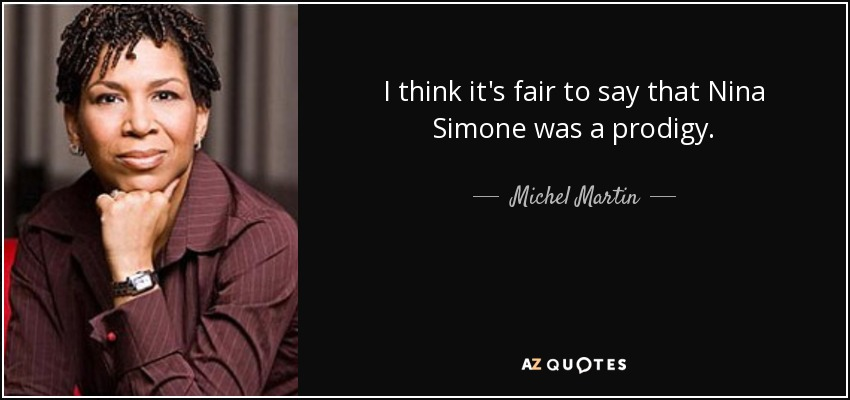 I think it's fair to say that Nina Simone was a prodigy. - Michel Martin