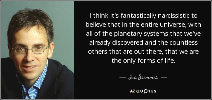 I think it's fantastically narcissistic to believe that in the entire universe, with all of the planetary systems that we've already discovered and the countless others that are out there, that we are the only forms of life. - Ian Bremmer