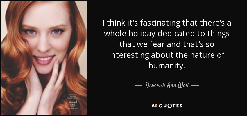 I think it's fascinating that there's a whole holiday dedicated to things that we fear and that's so interesting about the nature of humanity. - Deborah Ann Woll