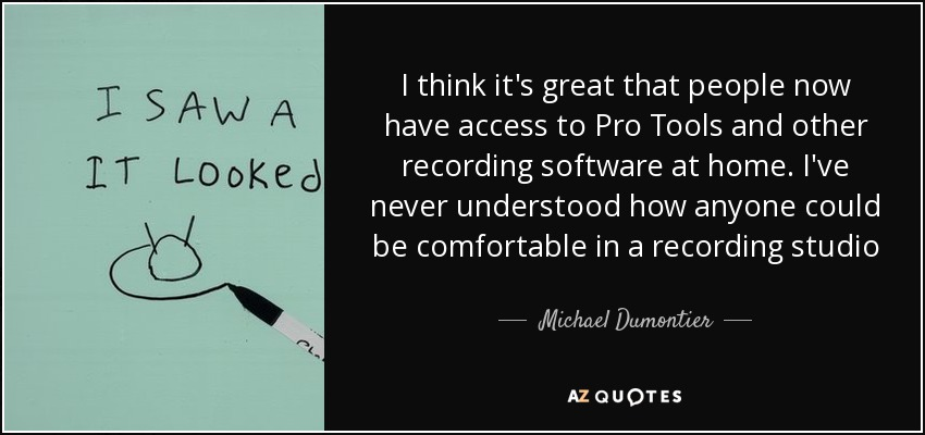 I think it's great that people now have access to Pro Tools and other recording software at home. I've never understood how anyone could be comfortable in a recording studio - Michael Dumontier