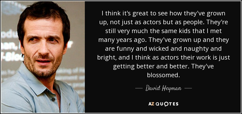 I think it's great to see how they've grown up, not just as actors but as people. They're still very much the same kids that I met many years ago. They've grown up and they are funny and wicked and naughty and bright, and I think as actors their work is just getting better and better. They've blossomed. - David Heyman