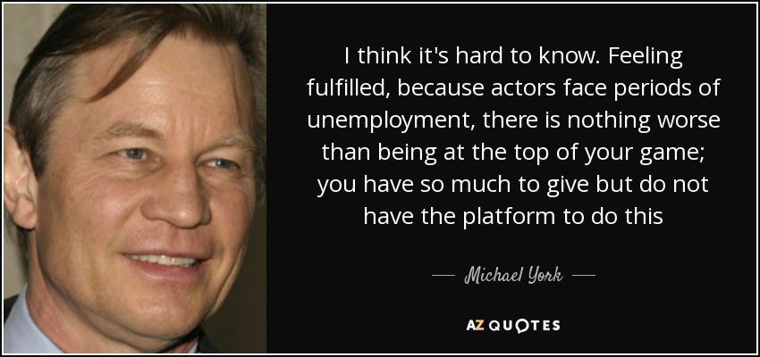 I think it's hard to know. Feeling fulfilled, because actors face periods of unemployment, there is nothing worse than being at the top of your game; you have so much to give but do not have the platform to do this - Michael York