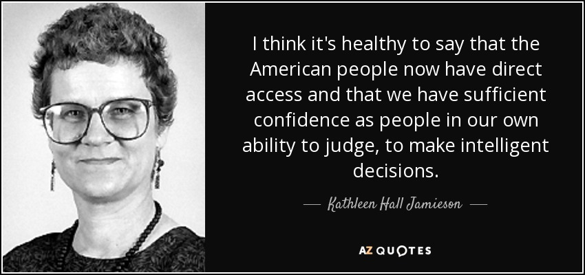 I think it's healthy to say that the American people now have direct access and that we have sufficient confidence as people in our own ability to judge, to make intelligent decisions. - Kathleen Hall Jamieson