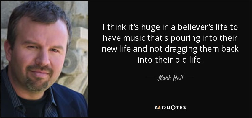 I think it's huge in a believer's life to have music that's pouring into their new life and not dragging them back into their old life. - Mark Hall