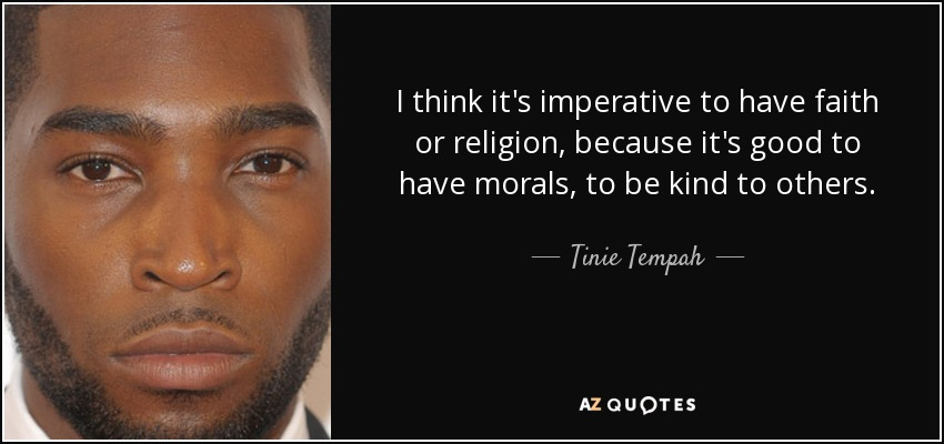 I think it's imperative to have faith or religion, because it's good to have morals, to be kind to others. - Tinie Tempah
