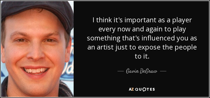 I think it's important as a player every now and again to play something that's influenced you as an artist just to expose the people to it. - Gavin DeGraw